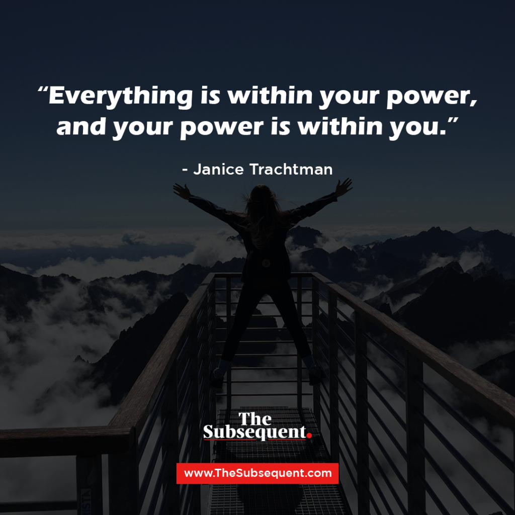 """""""Everything is within your power, and your power is within you."""" – Janice Trachtman"""