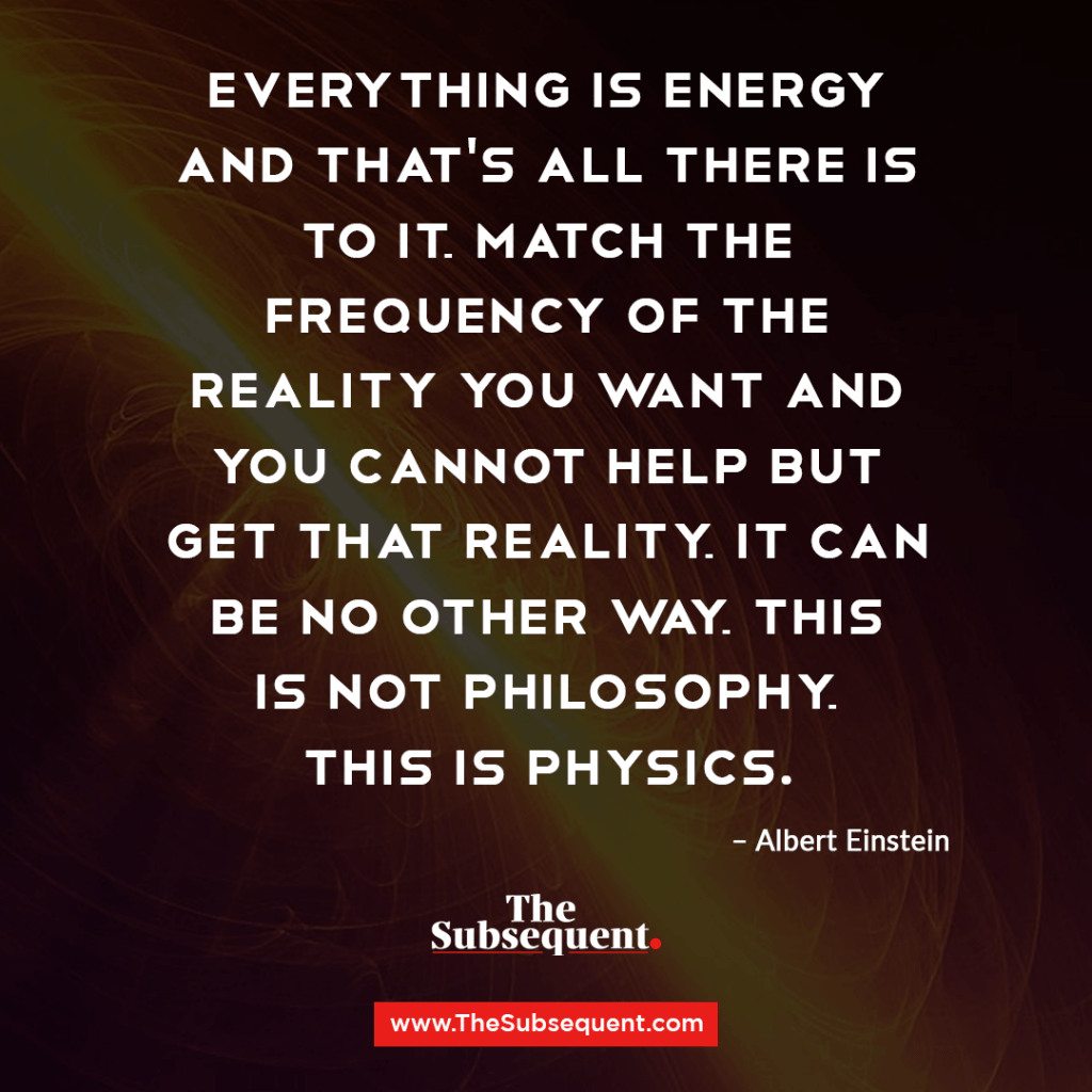 Everything is energy and that's all there is to it. Match the frequency of the reality you want and you cannot help but get that reality. It can be no other way. This is not philosophy. This is physics. – Albert Einstein
