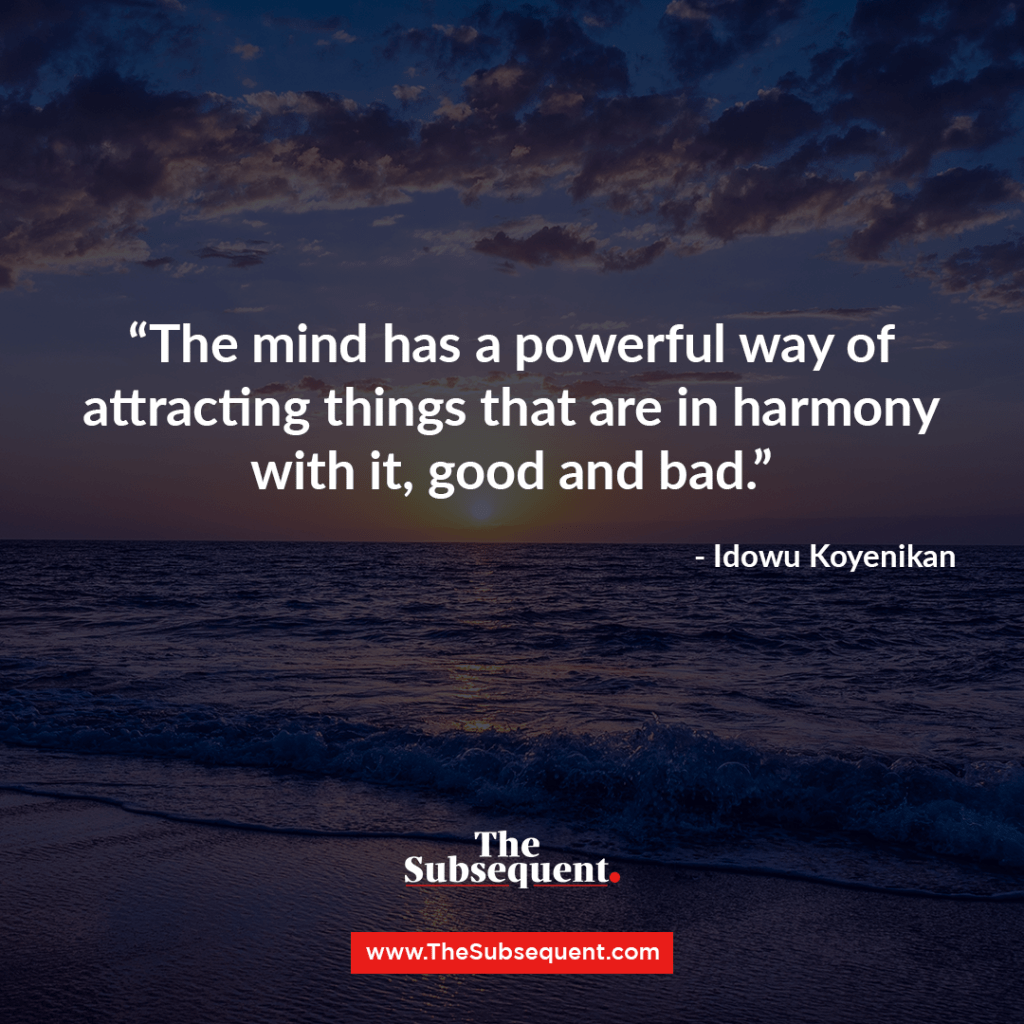 The mind has a powerful way of attracting things that are in harmony with it, good and bad ― Idowu Koyenikan