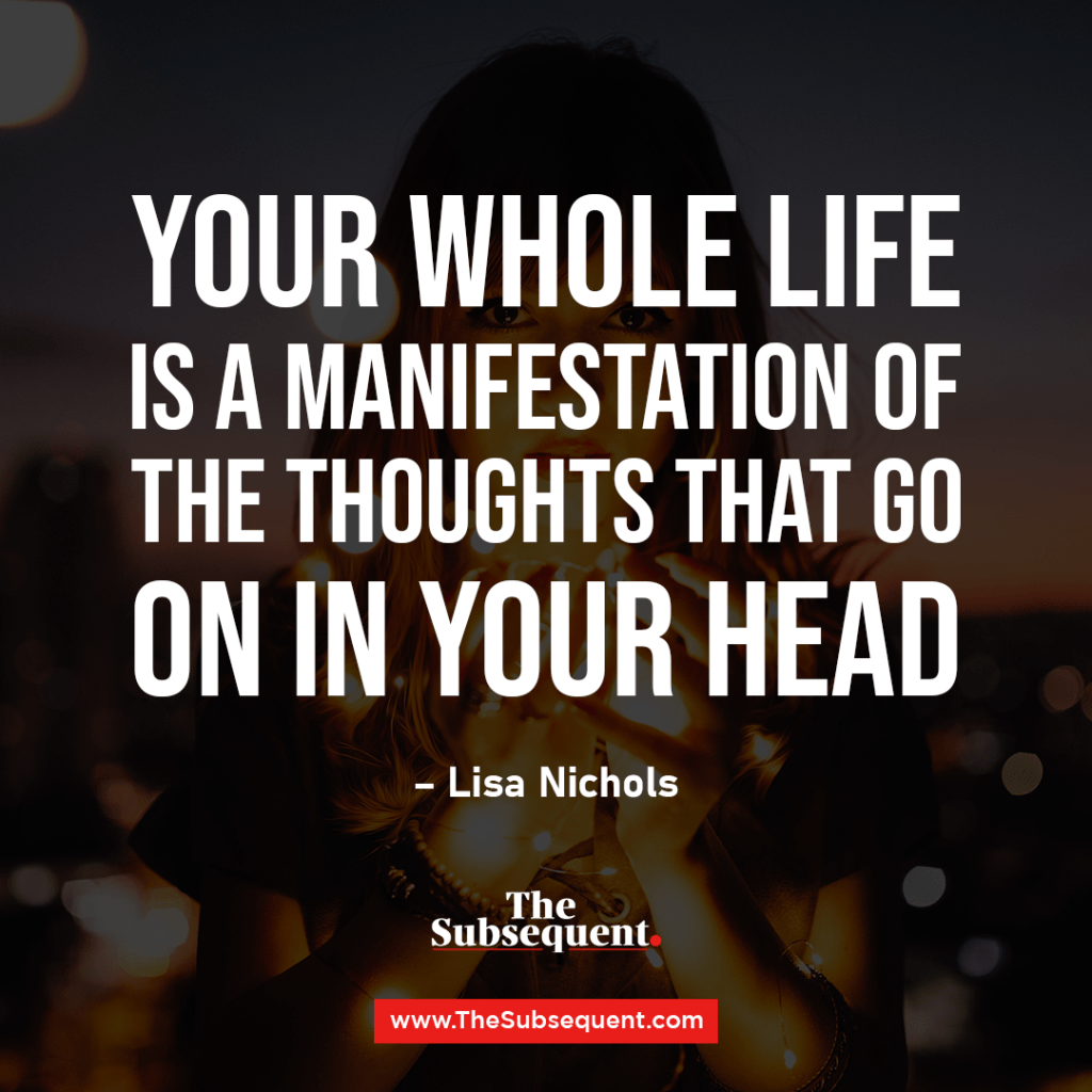 Your whole life is a manifestation of the thoughts that go on in your head. – Lisa Nichols