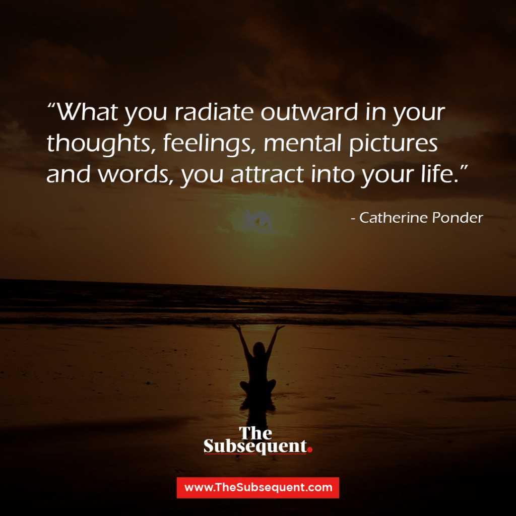 What you radiate outward in your thoughts, feelings, mental pictures and words, you attract into your life. – Catherine Ponder