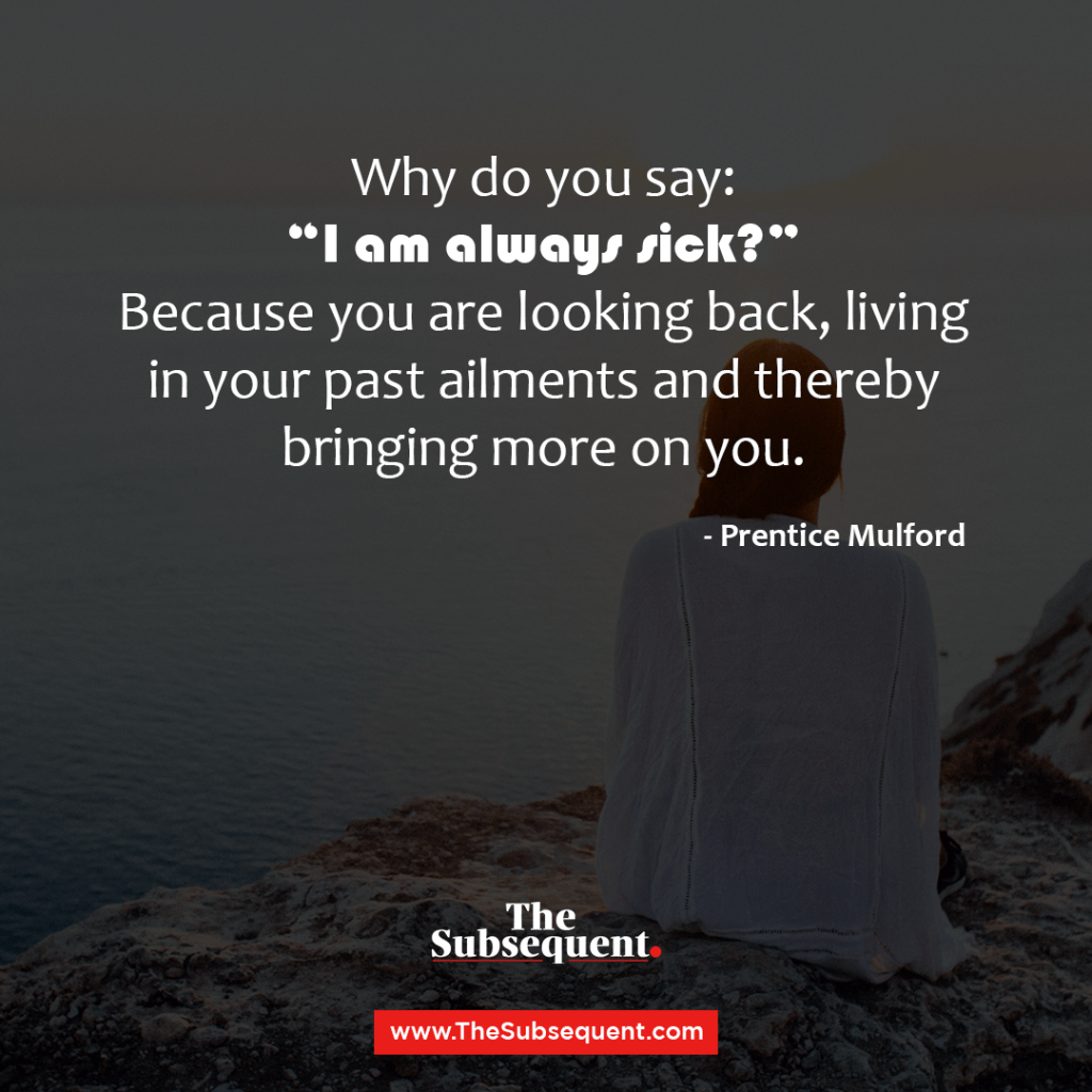 """Why do you say: """"I am always sick?"""" Because you are looking back, living in your past ailments and thereby bringing more on you."""" – Prentice Mulford"""