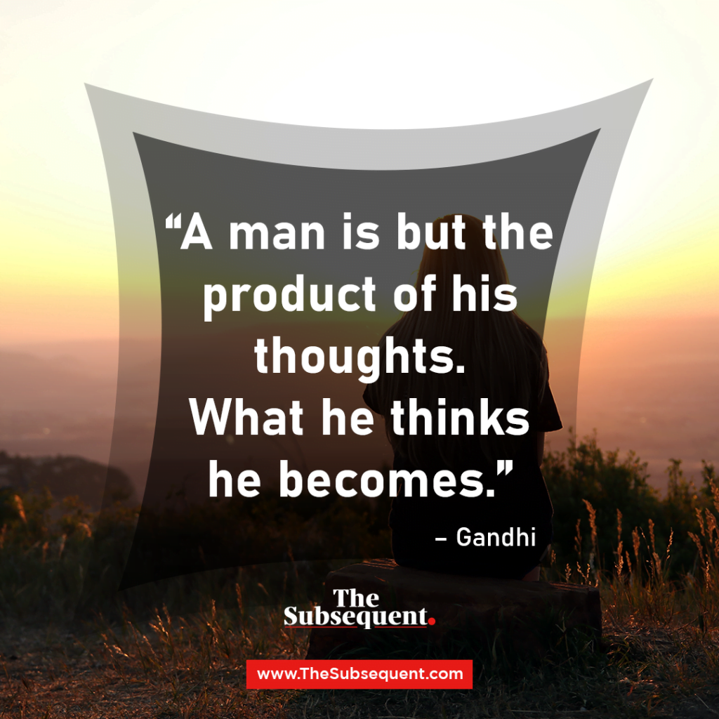 A man is but the product of his thoughts. What he thinks he becomes. – Gandhi