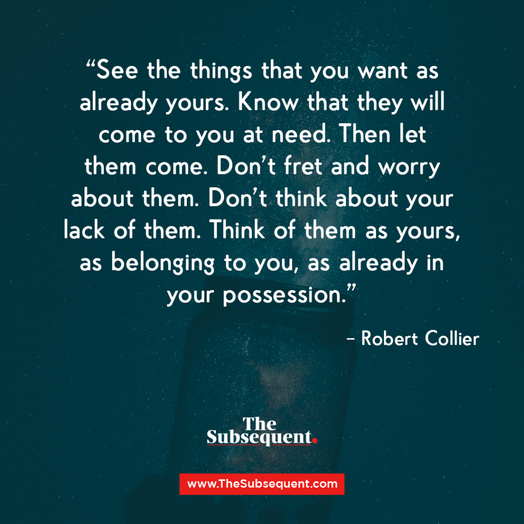See the things that you want as already yours. Know that they will come to you at need. Then let them come. Don't fret and worry about them. Don't think about your lack of them. Think of them as yours, as belonging to you, as already in your possession. – Robert Collier