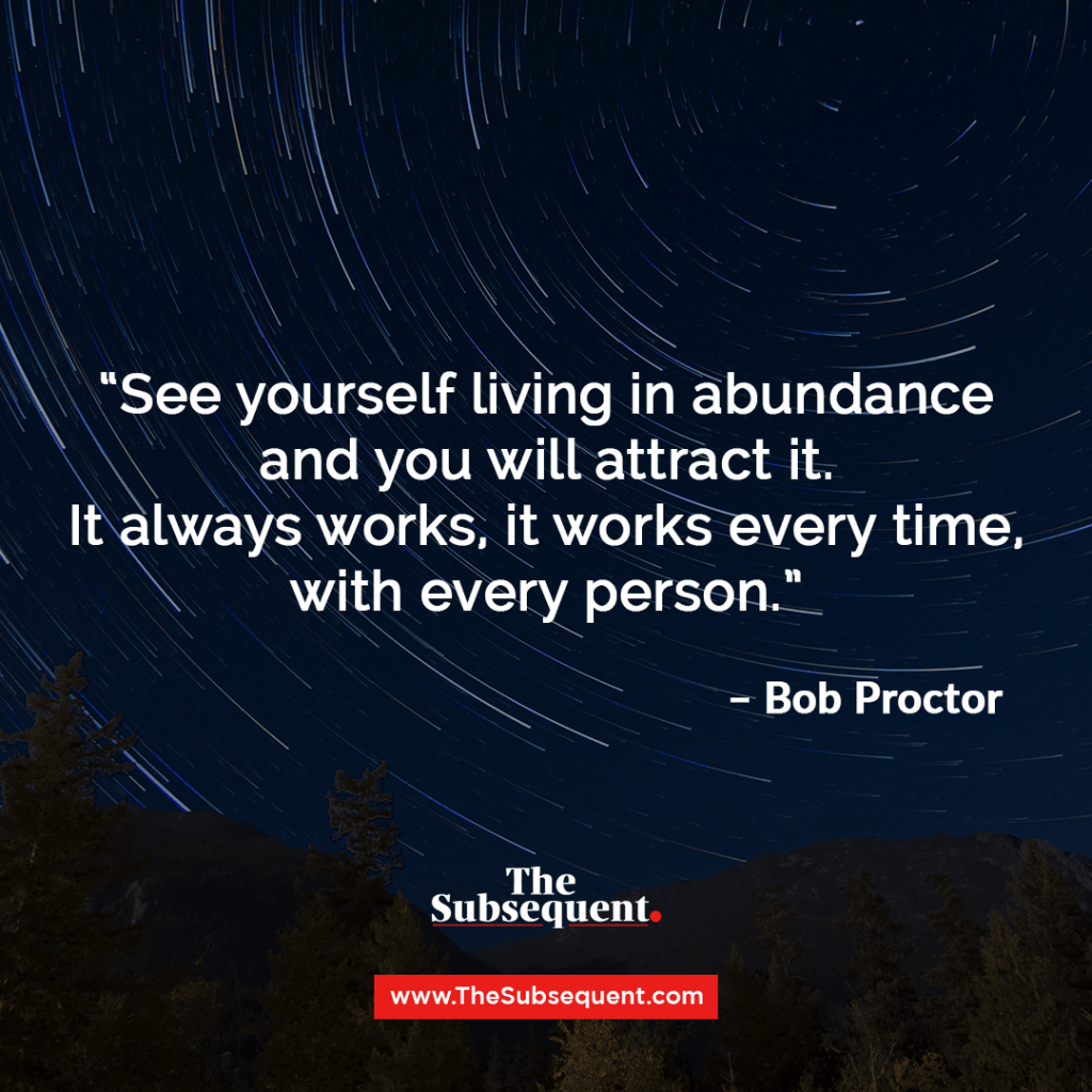 See yourself living in abundance and you will attract it. It always works, it works every time, with every person – Bob Proctor