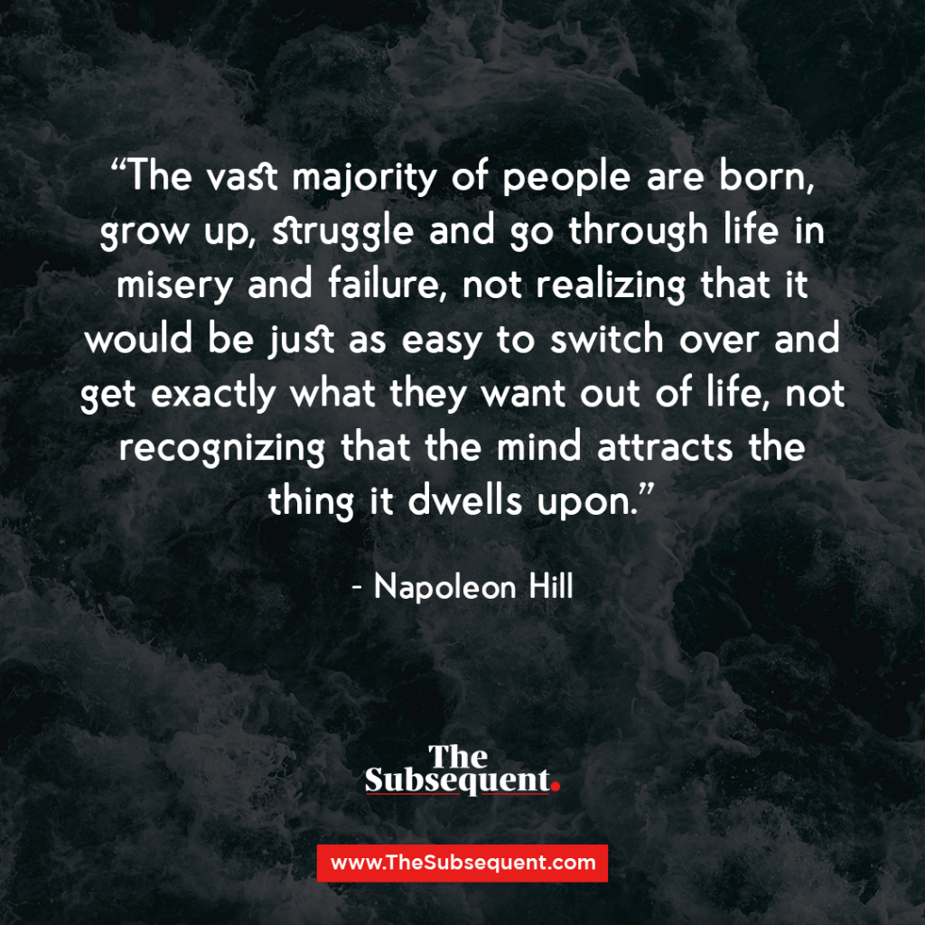 The vast majority of people are born, grow up, struggle and go through life in misery and failure, not realizing that it would be just as easy to switch over and get exactly what they want out of life, not recognizing that the mind attracts the thing it dwells upon. – Napoleon Hill