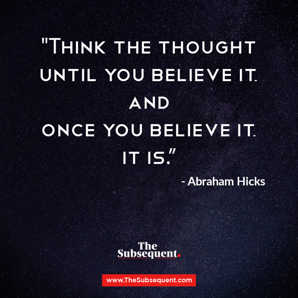 Think the thought until you believe it, and once you believe it, it is. – Abraham Hicks