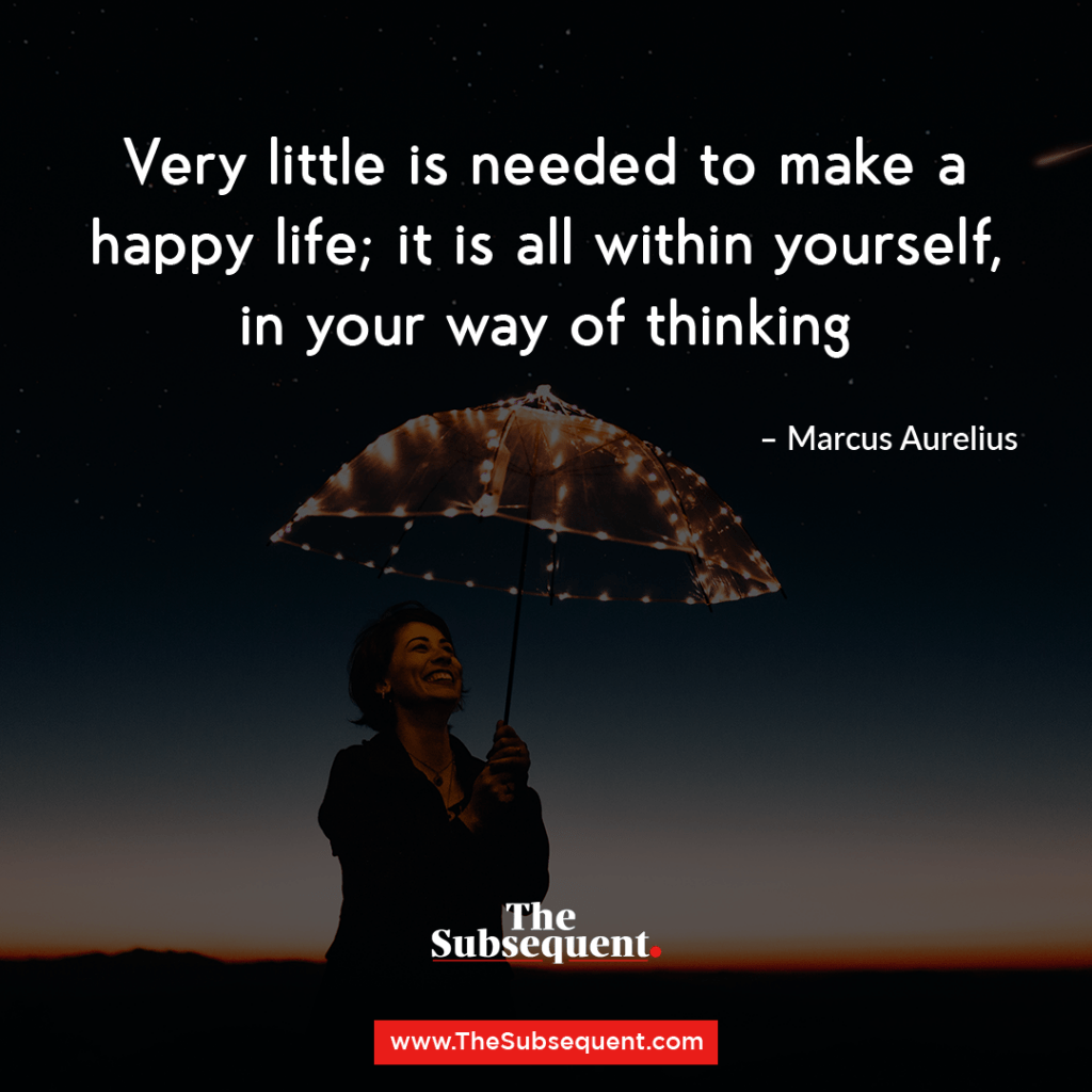 Very little is needed to make a happy life; it is all within yourself, in your way of thinking. – Marcus Aurelius